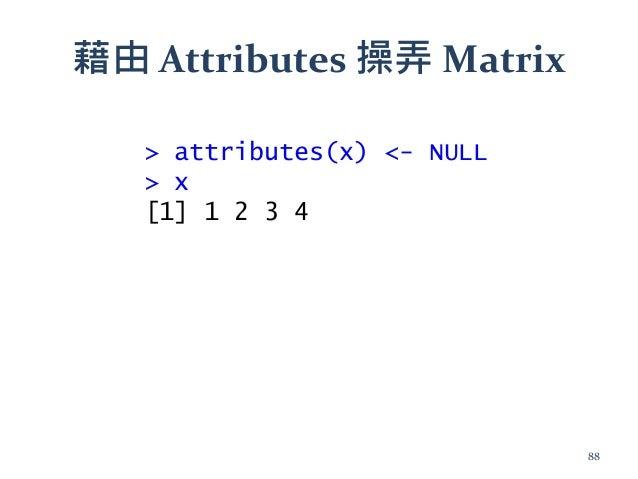 藉由 Attributes 操弄 Matrix > attributes(x) <- NULL > x [1] 1 2 3 4 88