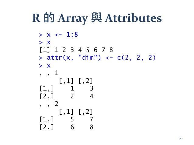 "R 的 Array 與 Attributes > x <- 1:8 > x [1] 1 2 3 4 5 6 7 8 > attr(x, ""dim"") <- c(2, 2, 2) > x , , 1 [,1] [,2] [1,] 1 3 [2,]..."