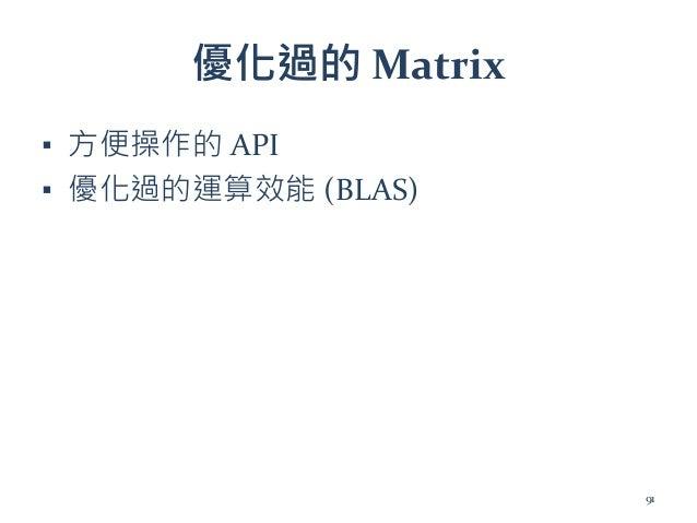 優化過的 Matrix ▪ 方便操作的 API ▪ 優化過的運算效能 (BLAS) 91