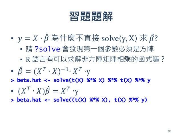 習題題解 ▪ 𝑦 = 𝑋 ∙ 𝛽 為什麼不直接 solve(y, X) 求 𝛽? ▪ 請 ?solve 會發現第一個參數必須是方陣 ▪ R 語言有可以求解非方陣矩陣相乘的函式嘛? ▪ 𝛽 = (𝑋 𝑇 ∙ 𝑋)−1 ∙ 𝑋 𝑇 ∙y > bet...