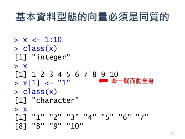 """基本資料型態的向量必須是同質的 > x <- 1:10 > class(x) [1] """"integer"""" > x [1] 1 2 3 4 5 6 7 8 9 10 > x[1] <- """"1"""" > class(x) [1] """"character""""..."""