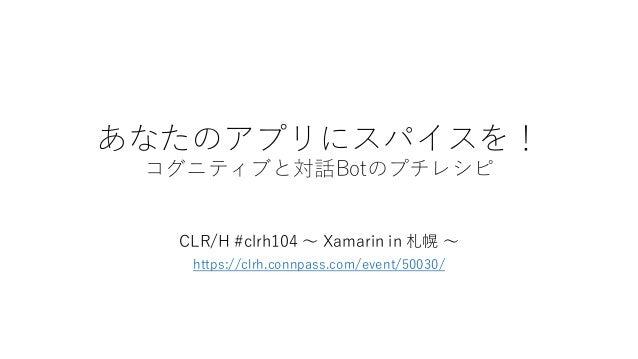 あなたのアプリにスパイスを! コグニティブと対話Botのプチレシピ CLR/H #clrh104 ~ Xamarin in 札幌 ~ https://clrh.connpass.com/event/50030/
