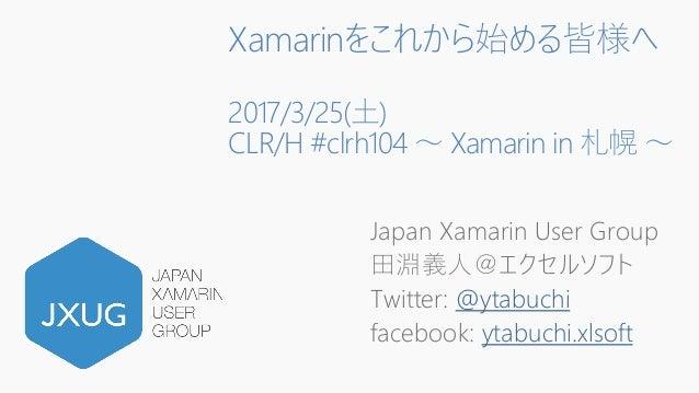 Xamarinをこれから始める皆様へ 2017/3/25(土) CLR/H #clrh104 ~ Xamarin in 札幌 ~ Japan Xamarin User Group 田淵義人@エクセルソフト Twitter: @ytabuchi ...