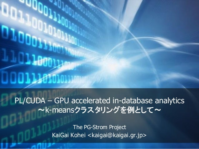 PL/CUDA – GPU accelerated in-database analytics ~k-meansクラスタリングを例として~ The PG-Strom Project KaiGai Kohei <kaigai@kaigai.gr....