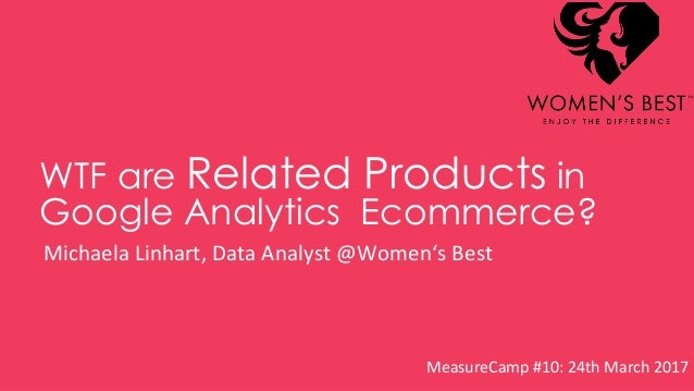 WTF are Related Products in Google Analytics Ecommerce? Michaela Linhart, Data Analyst @Women's Best MeasureCamp #10: 24th...