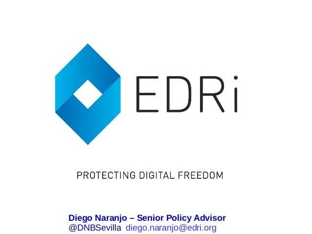 Diego Naranjo – Senior Policy Advisor @DNBSevilla diego.naranjo@edri.org