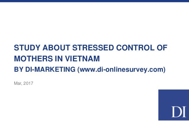 STUDY ABOUT STRESSED CONTROL OF MOTHERS IN VIETNAM BY DI-MARKETING (www.di-onlinesurvey.com) Mar, 2017