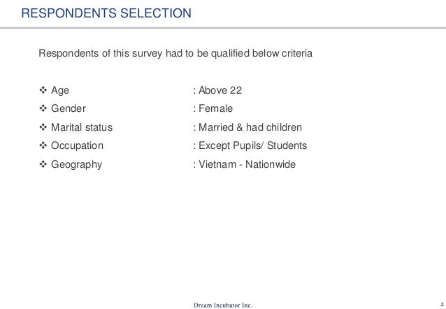 2 RESPONDENTS SELECTION Respondents of this survey had to be qualified below criteria  Age : Above 22  Gender : Female ...