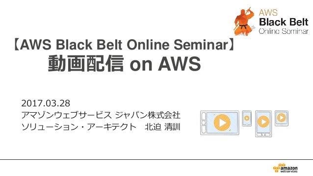 0 【AWS Black Belt Online Seminar】 動画配信 on AWS 2017.03.28 アマゾンウェブサービス ジャパン株式会社 ソリューション・アーキテクト 北迫 清訓