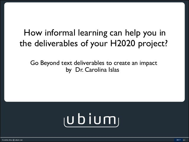 Carolina Islas @ ubium.net 2016 (c) How informal learning can help you in the deliverables of your H2020 project? Go Beyon...