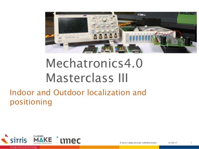 Indoor and Outdoor localization and positioning 131.03.17© sirris   www.sirris.be   info@sirris.be   Mechatronics4.0 Maste...