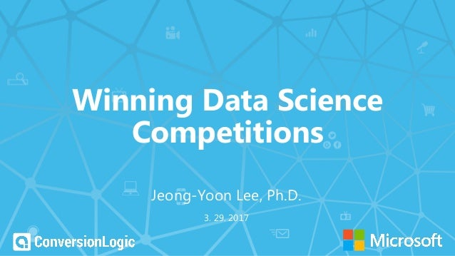 Winning Data Science Competitions 3. 29. 2017 Jeong-Yoon Lee, Ph.D.