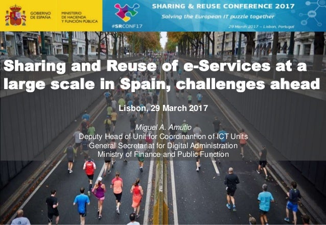 Sharing and Reuse of e-Services at a large scale in Spain, challenges ahead Lisbon, 29 March 2017 Miguel A. Amutio Deputy ...