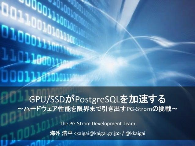 GPU/SSDがPostgreSQLを加速する ~ハードウェア性能を限界まで引き出すPG-Stromの挑戦~ The PG-Strom Development Team 海外 浩平 <kaigai@kaigai.gr.jp> / @kkaigai