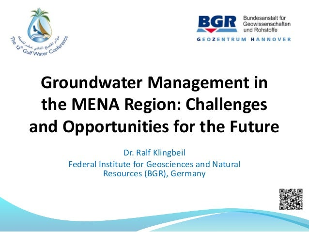 Groundwater Management in the MENA Region: Challenges and Opportunities for the Future Dr. Ralf Klingbeil Federal Institut...