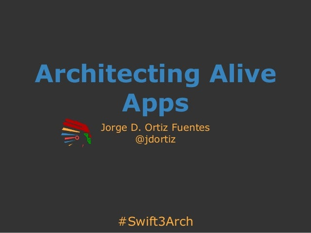 #Swift3Arch Architecting Alive Apps Jorge D. Ortiz Fuentes @jdortiz
