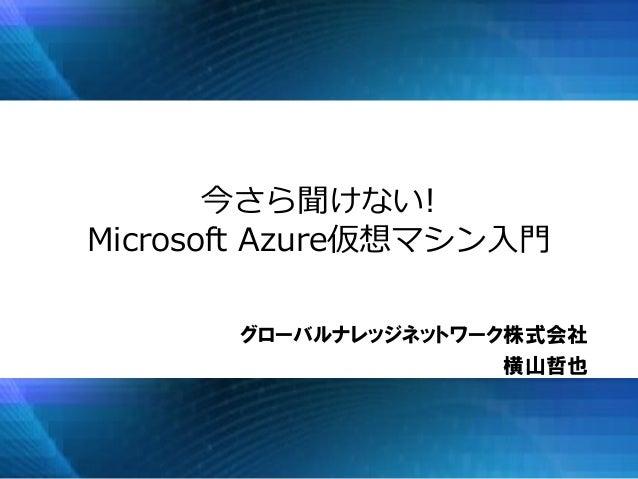 今さら聞けない! Microsoft Azure仮想マシン入門 グローバルナレッジネットワーク株式会社 横山哲也