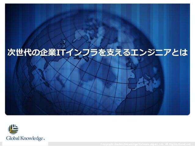Copyright Global Knowledge Network Japan, Ltd. All Rights Reserved. 次世代の企業ITインフラを支えるエンジニアとは