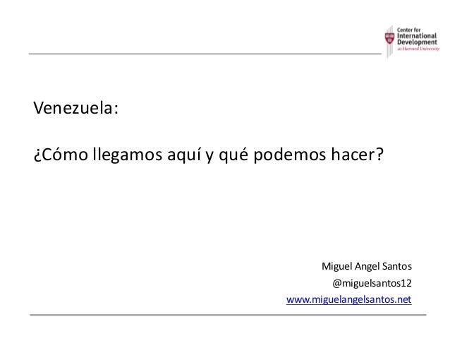 Venezuela: ¿Cómo  llegamos  aquí  y  qué  podemos  hacer? Miguel  Angel  Santos @miguelsantos12 www.miguel...
