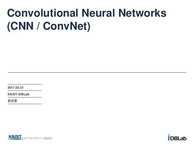 Convolutional Neural Networks (CNN / ConvNet) 2017.03.31 KAIST iDBLab 윤상훈 이 문서는 나눔글꼴로 작성되었습니다. 설치하기