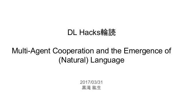 DL Hacks輪読 Multi-Agent Cooperation and the Emergence of (Natural) Language 2017/03/31 黒滝 紘生