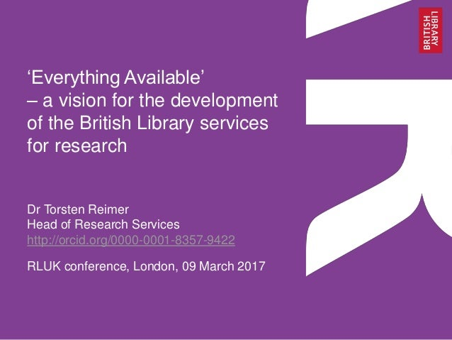 'Everything Available' – a vision for the development of the British Library services for research Dr Torsten Reimer Head ...