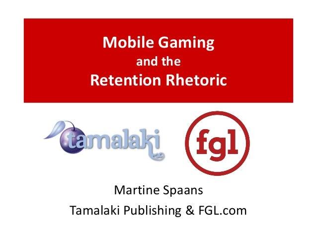 Mobile Gaming and the Retention Rhetoric Martine Spaans Tamalaki Publishing & FGL.com