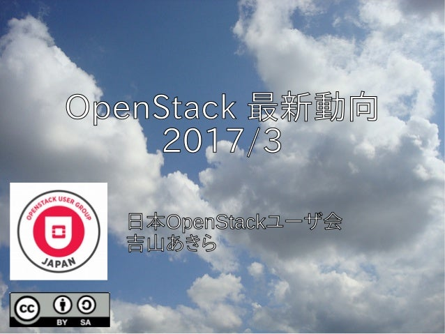 OpenStack 最新動向 2017/3 日本OpenStackユーザ会 吉山あきら
