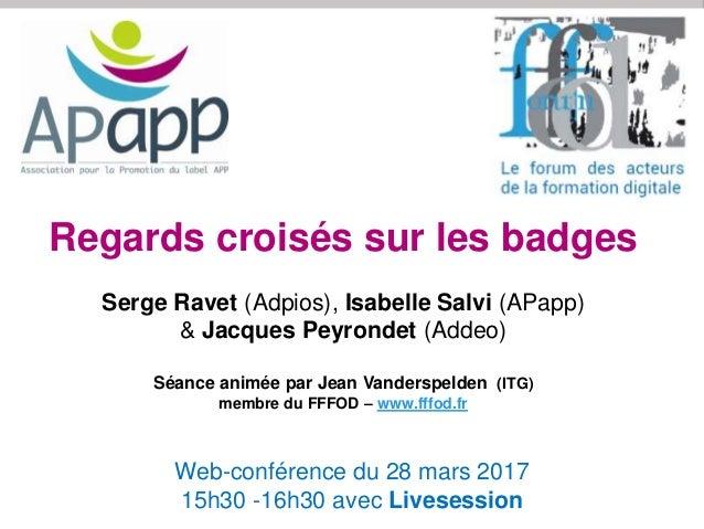 Web-conférence du 28 mars 2017 15h30 -16h30 avec Livesession Regards croisés sur les badges Serge Ravet (Adpios), Isabelle...