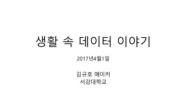 생활 속 데이터 이야기 2017년4월1일 김규호 메이커 서강대학교