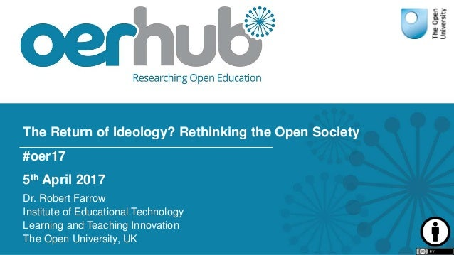 The Return of Ideology? Rethinking the Open Society #oer17 5th April 2017 Dr. Robert Farrow Institute of Educational Techn...