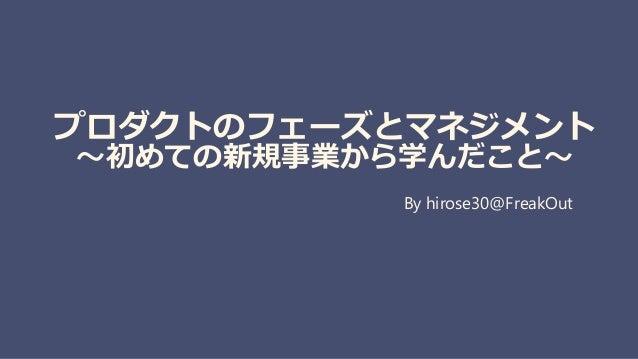 プロダクトのフェーズとマネジメント 〜初めての新規事業から学んだこと〜 By hirose30@FreakOut