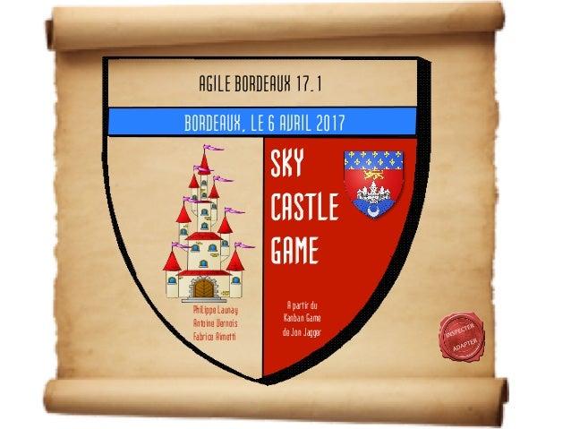 SKY CASTLE GAME BORDEAUX, LE 6 AVRIL 2017 A partir du Kanban Game de Jon Jagger Philippe Launay Antoine Vernois Fabrice Ai...