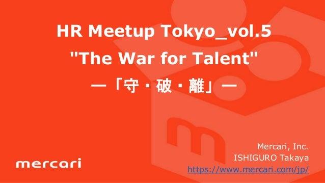 "HR Meetup Tokyo_vol.5 ""The War for Talent"" ー「守・破・離」ー Mercari, Inc. ISHIGURO Takaya https://www.mercari.com/jp/"