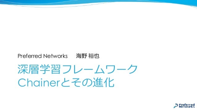 深層学習フレームワーク Chainerとその進化 Preferred Networks 海野 裕也