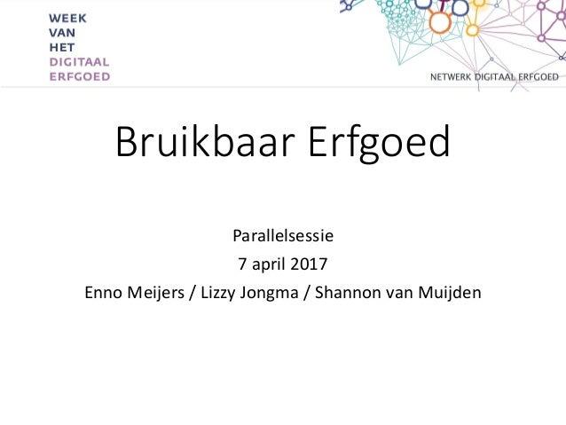 Bruikbaar Erfgoed Parallelsessie 7 april 2017 Enno Meijers / Lizzy Jongma / Shannon van Muijden