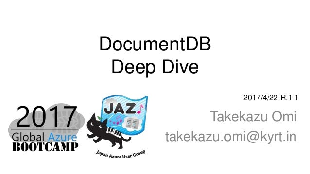 DocumentDB Deep Dive Takekazu Omi takekazu.omi@kyrt.in 2017/4/22 R.1.1