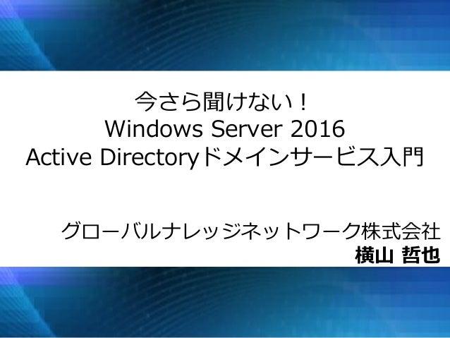 今さら聞けない! Windows Server 2016 Active Directoryドメインサービス入門 グローバルナレッジネットワーク株式会社 横山 哲也