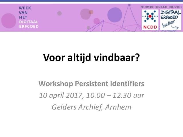 Voor altijd vindbaar? Workshop Persistent identifiers 10 april 2017, 10.00 – 12.30 uur Gelders Archief, Arnhem