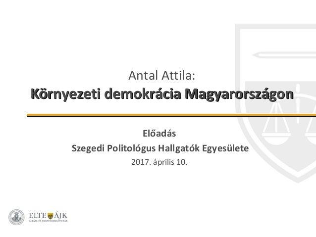 Antal Attila: Környezeti demokrácia MagyarországonKörnyezeti demokrácia Magyarországon Előadás Szegedi Politológus Hallgat...