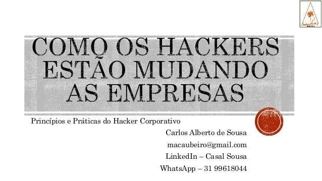 Princípios e Práticas do Hacker Corporativo Carlos Alberto de Sousa macaubeiro@gmail.com LinkedIn – Casal Sousa WhatsApp –...