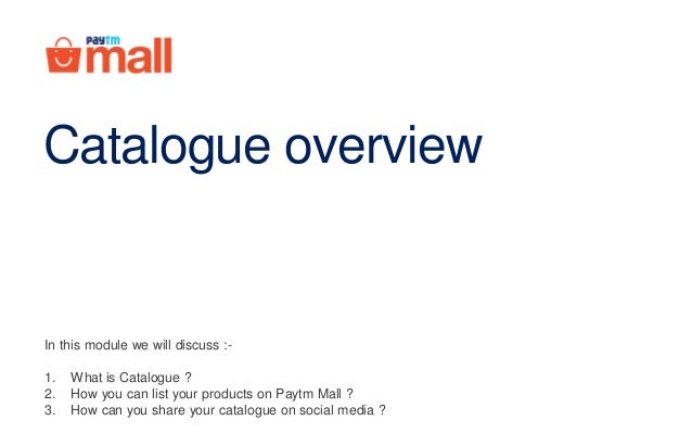 Catalogue overview In this module we will discuss :- 1. What is Catalogue ? 2. How you can list your products on Paytm Mal...