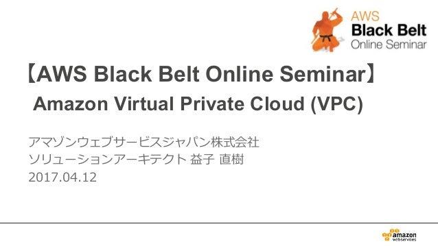 【AWS Black Belt Online Seminar】 Amazon Virtual Private Cloud (VPC) アマゾンウェブサービスジャパン株式会社 ソリューションアーキテクト益子直樹 2017.04.12