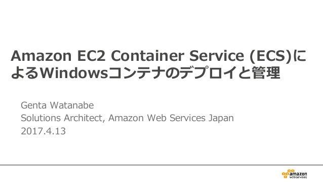 Amazon EC2 Container Service (ECS)に よるWindowsコンテナのデプロイと管理 Genta Watanabe Solutions Architect, Amazon Web Services Japan 20...