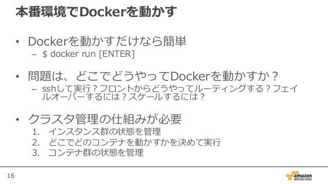 16 本番環境でDockerを動かす • Dockerを動かすだけなら簡単 – $ docker run [ENTER] • 問題は、どこでどうやってDockerを動かすか? – sshして実行?フロントからどうやってルーティングする?フェイ ...