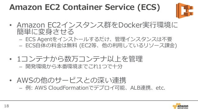 18 Amazon EC2 Container Service (ECS) • Amazon EC2インスタンス群をDocker実行環境に 簡単に変身させる – ECS Agentをインストールするだけ、管理インスタンスは不要 – ECS自体の...