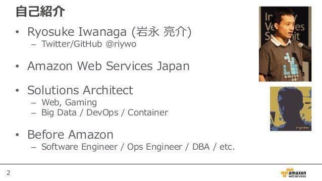 2 自己紹介 • Ryosuke Iwanaga (岩永 亮介) – Twitter/GitHub @riywo • Amazon Web Services Japan • Solutions Architect – Web, Gaming –...