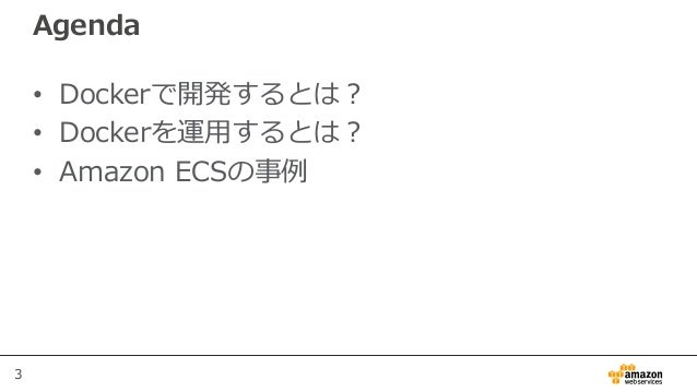 3 Agenda • Dockerで開発するとは? • Dockerを運用するとは? • Amazon ECSの事例