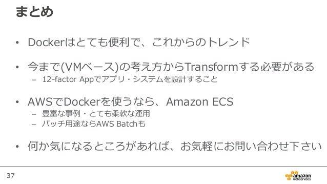 37 まとめ • Dockerはとても便利で、これからのトレンド • 今まで(VMベース)の考え方からTransformする必要がある – 12-factor Appでアプリ・システムを設計すること • AWSでDockerを使うなら、Amaz...