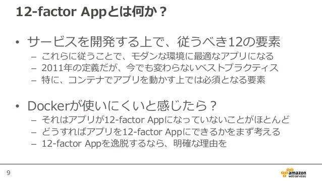 9 12-factor Appとは何か? • サービスを開発する上で、従うべき12の要素 – これらに従うことで、モダンな環境に最適なアプリになる – 2011年の定義だが、今でも変わらないベストプラクティス – 特に、コンテナでアプリを動かす...